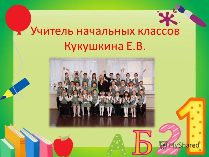 Учитель начальных классов Кукушкина Е.В.