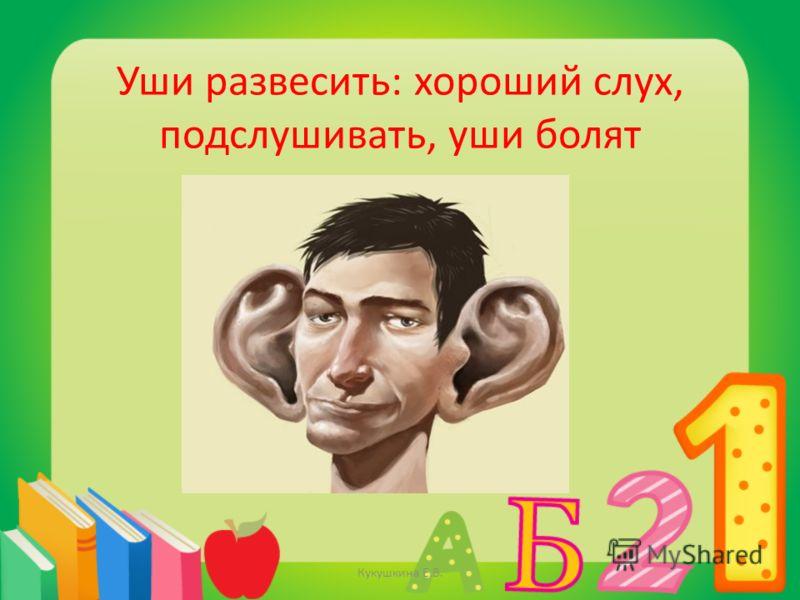 Уши развесить: хороший слух, подслушивать, уши болят Кукушкина Е.В.
