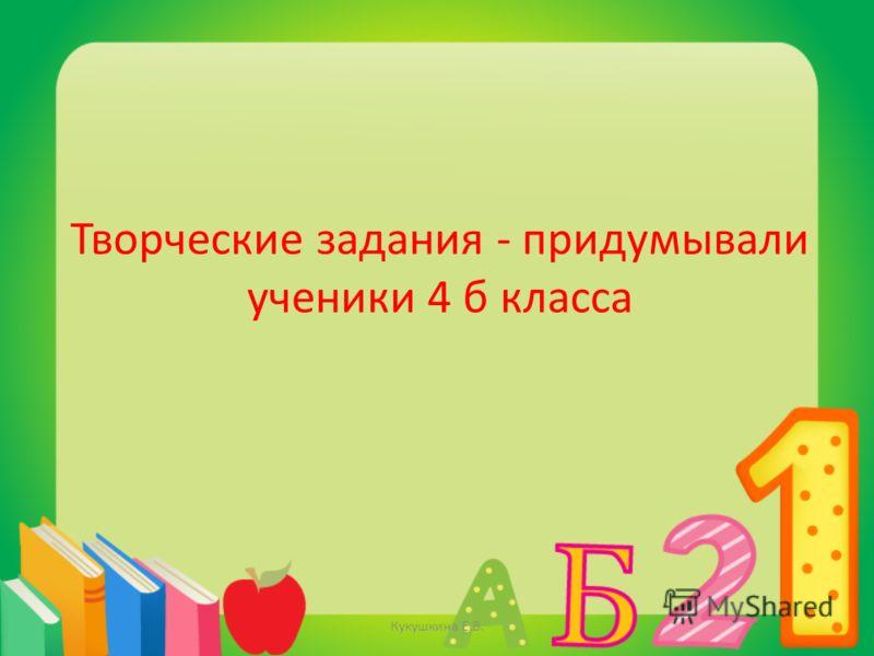 Творческие задания - придумывали ученики 4 б класса Кукушкина Е.В.