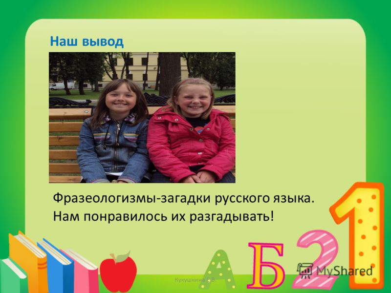 Наш вывод Фразеологизмы-загадки русского языка. Нам понравилось их разгадывать! Кукушкина Е.В.