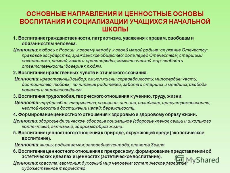 ОСНОВНЫЕ НАПРАВЛЕНИЯ И ЦЕННОСТНЫЕ ОСНОВЫ ВОСПИТАНИЯ И СОЦИАЛИЗАЦИИ УЧАЩИХСЯ НАЧАЛЬНОЙ ШКОЛЫ 1. Воспитание гражданственности, патриотизма, уважения к правам, свободам и обязанностям человека. Ценности: любовь к России, к своему народу, к своей малой р