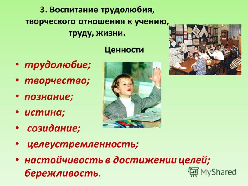 3. Воспитание трудолюбия, творческого отношения к учению, труду, жизни. Ценности трудолюбие; творчество; познание; истина; созидание; целеустремленность; настойчивость в достижении целей; бережливость.