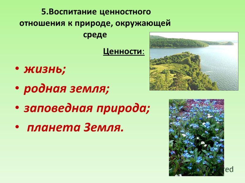 5.Воспитание ценностного отношения к природе, окружающей среде Ценности: жизнь; родная земля; заповедная природа; планета Земля.