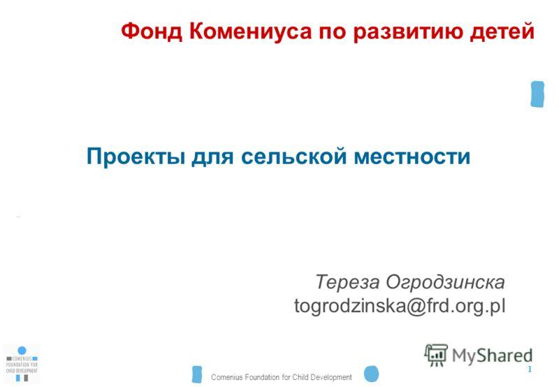 Comenius Foundation for Child Development 1 Проекты для сельской местности Тереза Огродзинска togrodzinska@frd.org.pl Фонд Комениуса по развитию детей