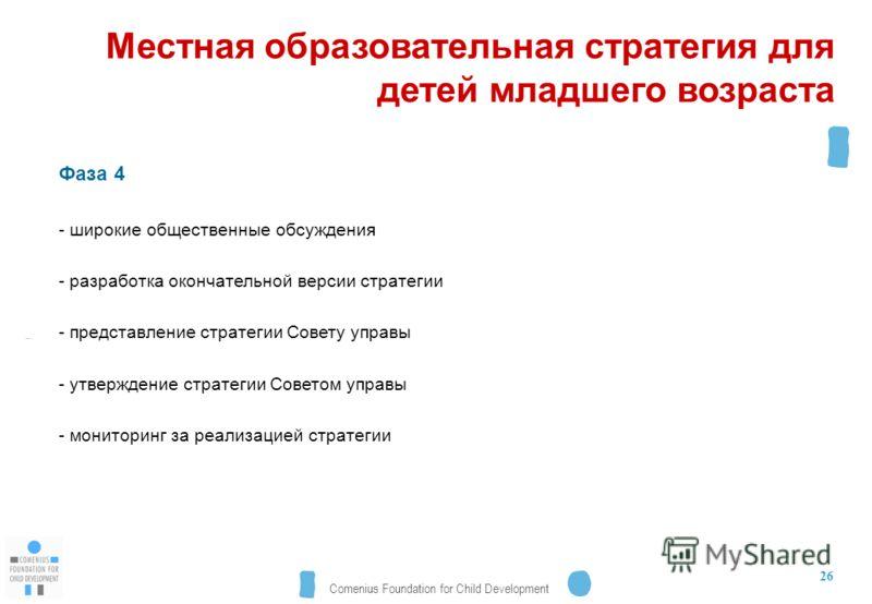 Comenius Foundation for Child Development 26 Местная образовательная стратегия для детей младшего возраста Фаза 4 - широкие общественные обсуждения - разработка окончательной версии стратегии - представление стратегии Совету управы - утверждение стра