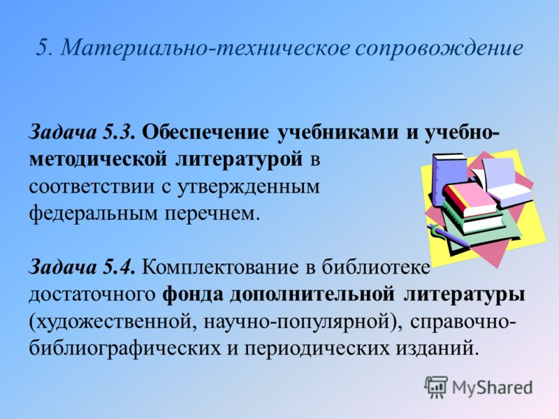 5. Материально-техническое сопровождение Задача 5.3. Обеспечение учебниками и учебно- методической литературой в соответствии с утвержденным федеральным перечнем. Задача 5.4. Комплектование в библиотеке достаточного фонда дополнительной литературы (х