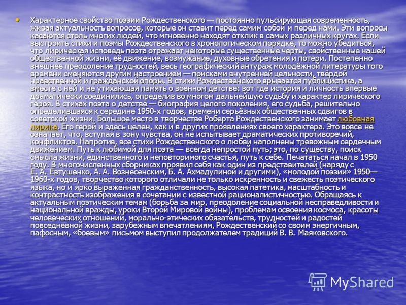 Характерное свойство поэзии Рождественского постоянно пульсирующая современность, живая актуальность вопросов, которые он ставит перед самим собой и перед нами. Эти вопросы касаются столь многих людей, что мгновенно находят отклик в самых различных к