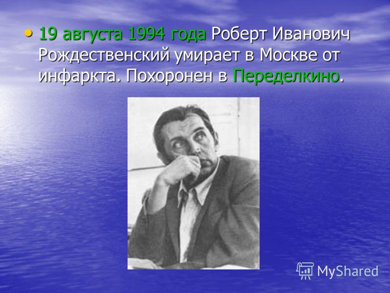 19 августа 1994 года Роберт Иванович Рождественский умирает в Москве от инфаркта. Похоронен в Переделкино. 19 августа 1994 года Роберт Иванович Рождественский умирает в Москве от инфаркта. Похоронен в Переделкино.
