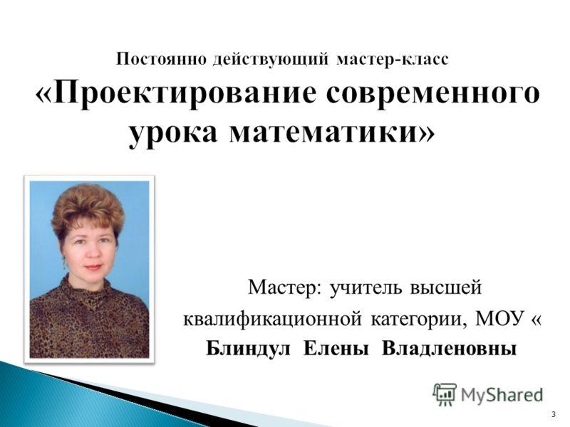 Мастер: учитель высшей квалификационной категории, МОУ « Блиндул Елены Владленовны 3