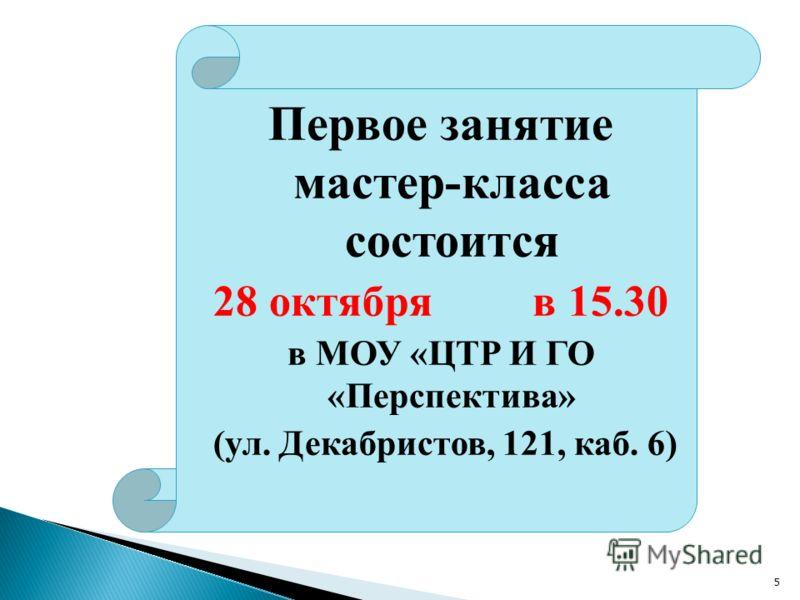 Первое занятие мастер-класса состоится 28 октября в 15.30 в МОУ «ЦТР И ГО «Перспектива» (ул. Декабристов, 121, каб. 6) 5
