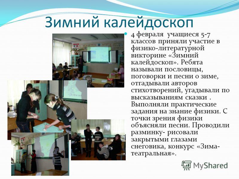 Зимний калейдоскоп 4 февраля учащиеся 5-7 классов приняли участие в физико-литературной викторине «Зимний калейдоскоп». Ребята называли пословицы, поговорки и песни о зиме, отгадывали авторов стихотворений, угадывали по высказываниям сказки. Выполнял