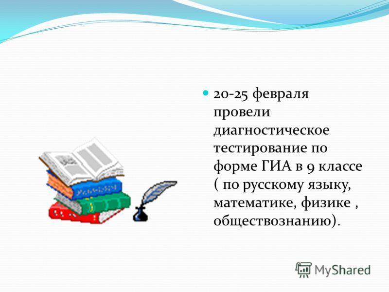 20-25 февраля провели диагностическое тестирование по форме ГИА в 9 классе ( по русскому языку, математике, физике, обществознанию).