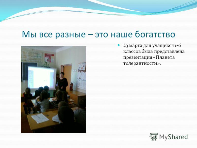 Мы все разные – это наше богатство 23 марта для учащихся 1-6 классов была представлена презентация «Планета толерантности».