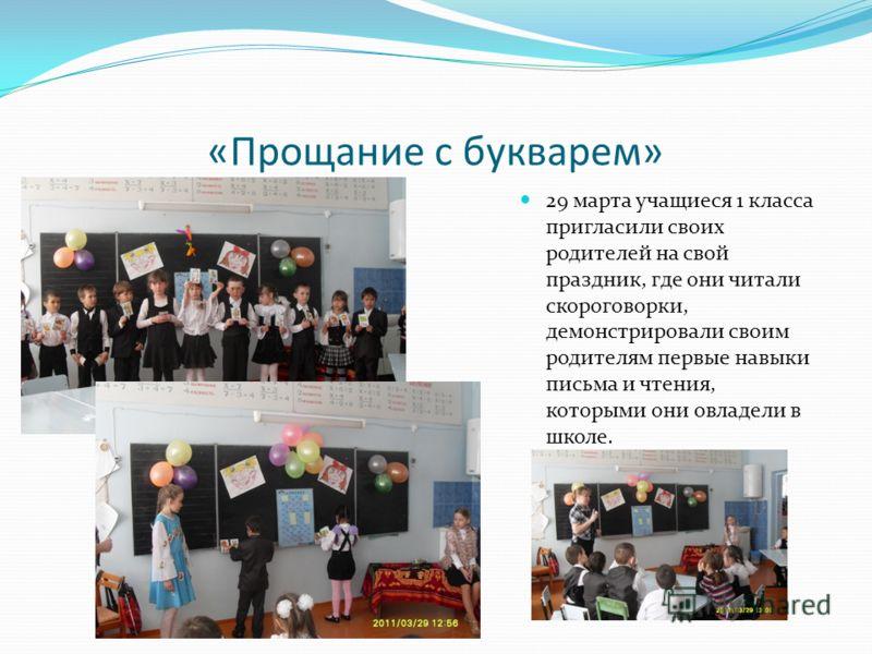 «Прощание с букварем» 29 марта учащиеся 1 класса пригласили своих родителей на свой праздник, где они читали скороговорки, демонстрировали своим родителям первые навыки письма и чтения, которыми они овладели в школе.
