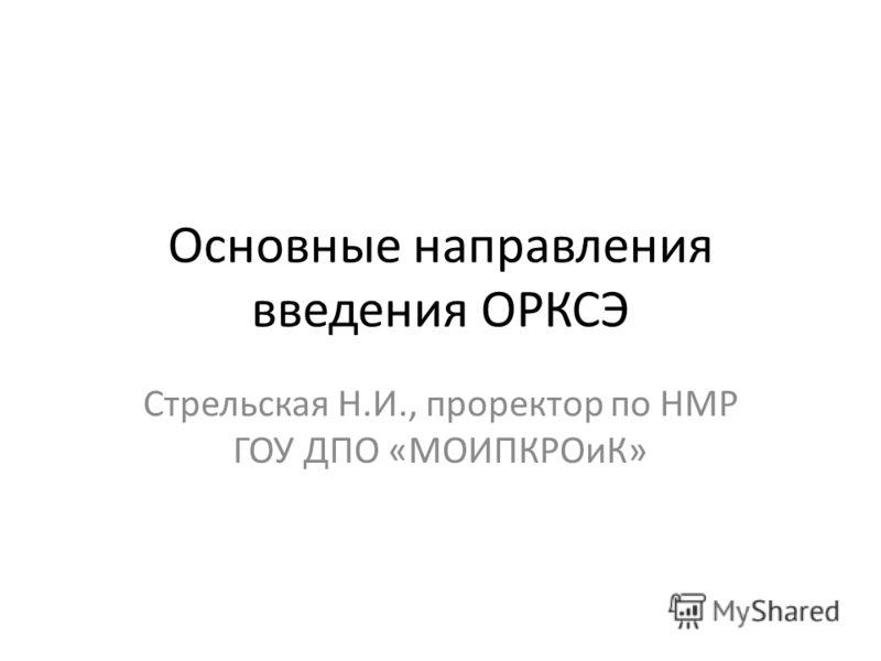 Основные направления введения ОРКСЭ Стрельская Н.И., проректор по НМР ГОУ ДПО «МОИПКРОиК»