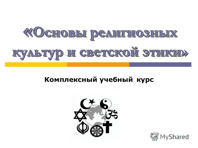 « Основы религиозных культур и светской этики» Комплексный учебный курс