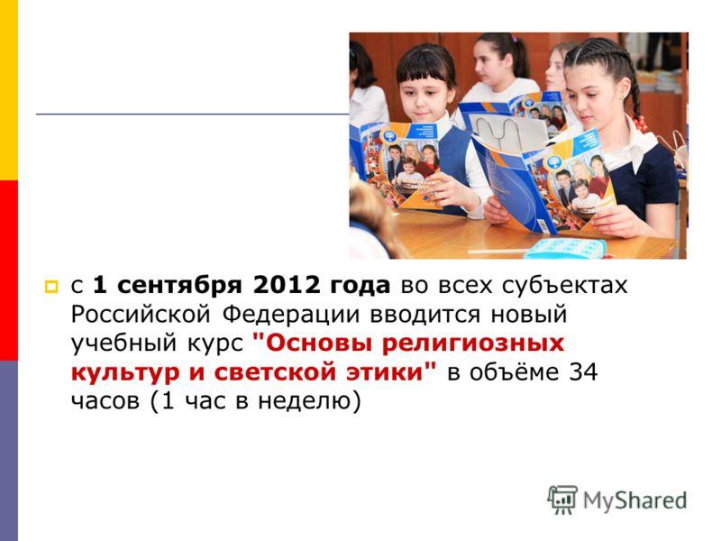 с 1 сентября 2012 года во всех субъектах Российской Федерации вводится новый учебный курс Основы религиозных культур и светской этики в объёме 34 часов (1 час в неделю)