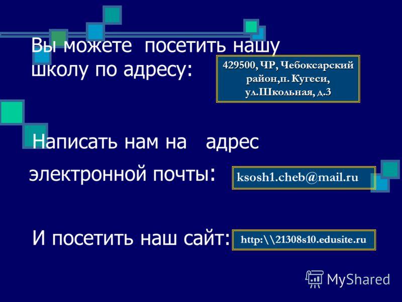 Вы можете посетить нашу школу по адресу: Написать нам на адрес электронной почты : И посетить наш сайт: 429500, ЧР, Чебоксарский район,п. Кугеси, ул.Школьная, д.3 ksosh1.cheb@mail.ru http:\\21308s10.edusite.ru