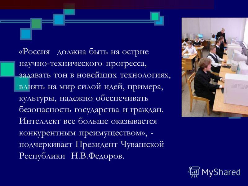 «Россия должна быть на острие научно-технического прогресса, задавать тон в новейших технологиях, влиять на мир силой идей, примера, культуры, надежно обеспечивать безопасность государства и граждан. Интеллект все больше оказывается конкурентным преи