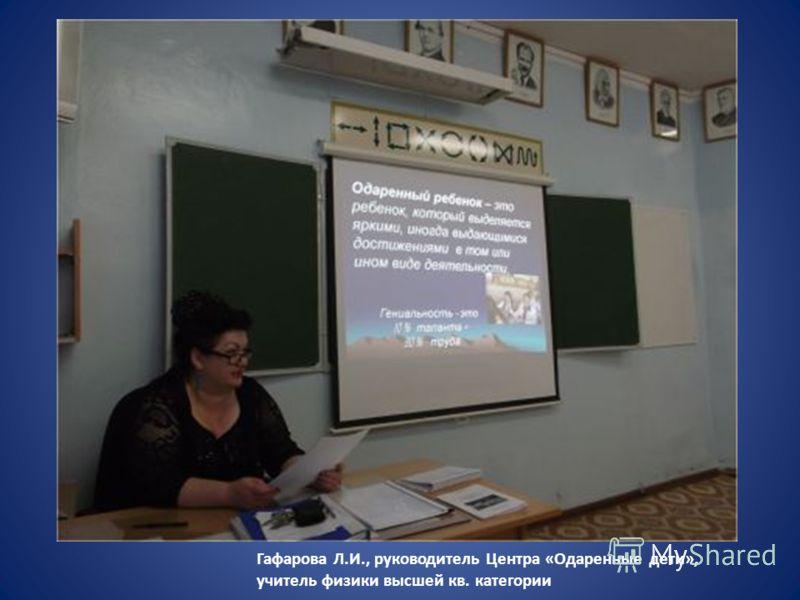 Гафарова Л.И., руководитель Центра «Одаренные дети», учитель физики высшей кв. категории