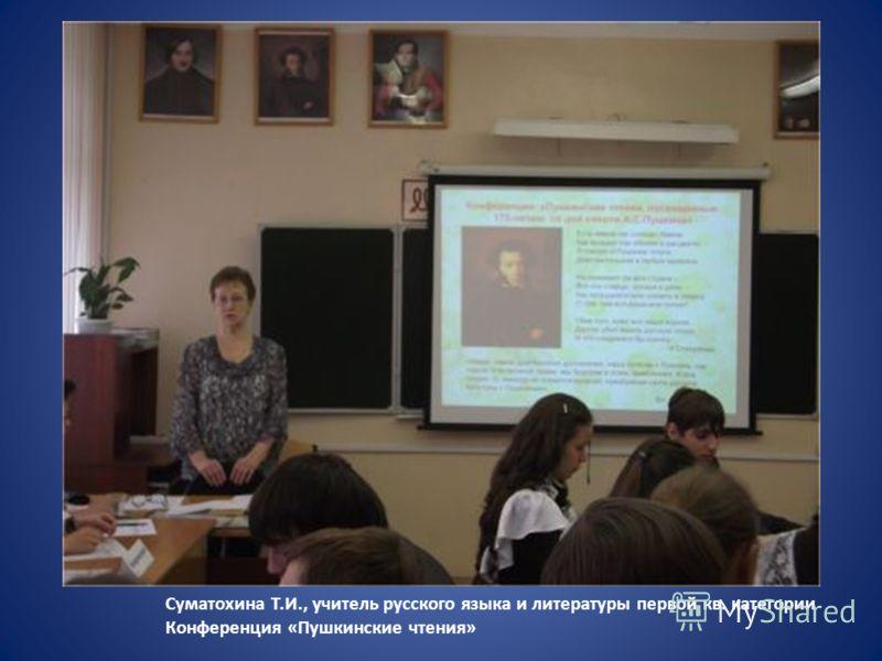 Суматохина Т.И., учитель русского языка и литературы первой кв. категории Конференция «Пушкинские чтения»