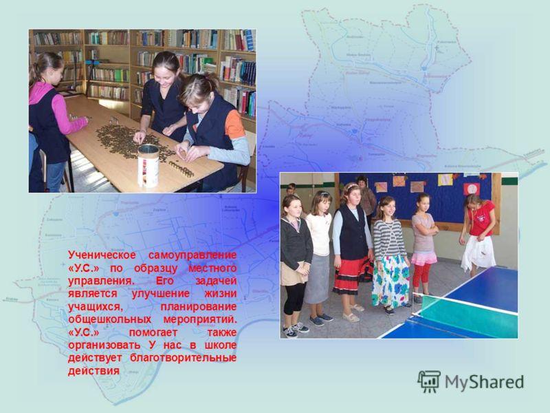 Ученическое самоуправление «У.С.» по образцу местного управления. Его задачей является улучшение жизни учащихся, планирование общешкольных мероприятий. «У.С.» помогает также организовать У нас в школе действует благотворительные действия
