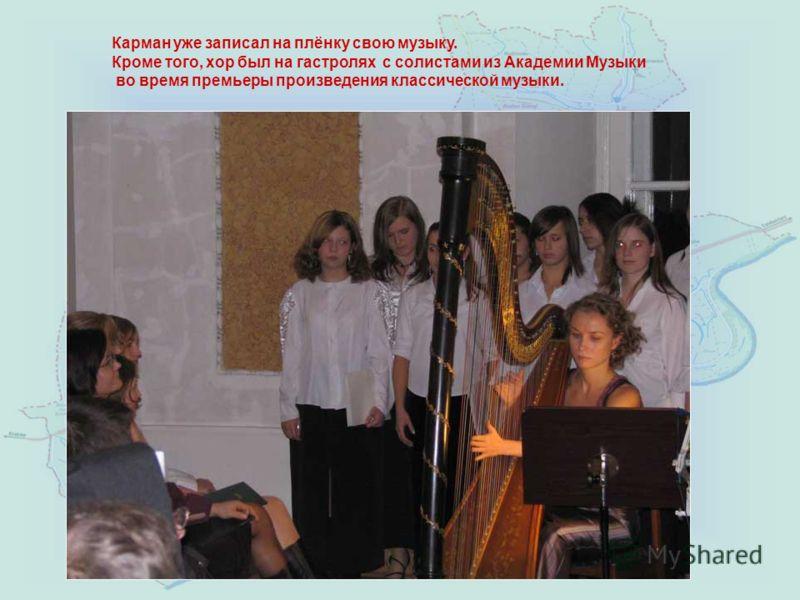 Карман уже записал на плёнку свою музыку. Кроме того, хор был на гaстролях с солистами из Академии Музыки во время премьеры произведения классической музыки.