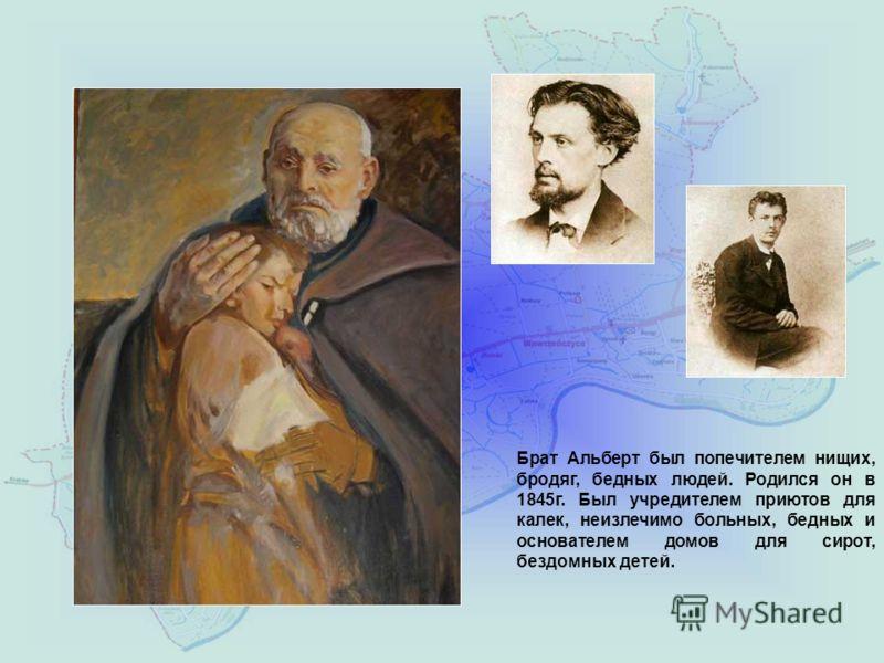 Брат Альберт был попечителем нищих, бродяг, бедных людей. Родился он в 1845г. Был учредителем приютов для калек, неизлечимо больных, бедных и основателем домов для сирот, бездомных детей.
