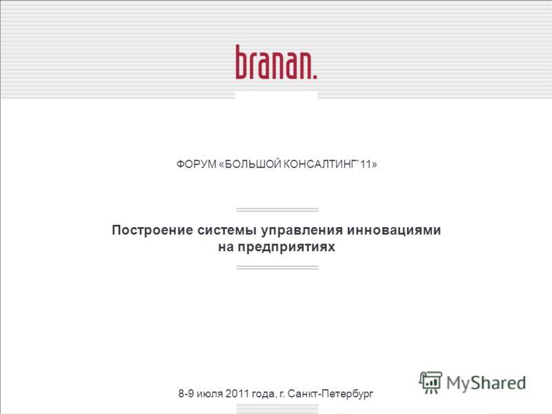 Построение системы управления инновациями на предприятиях ФОРУМ «БОЛЬШОЙ КОНСАЛТИНГ`11» 8-9 июля 2011 года, г. Санкт-Петербург