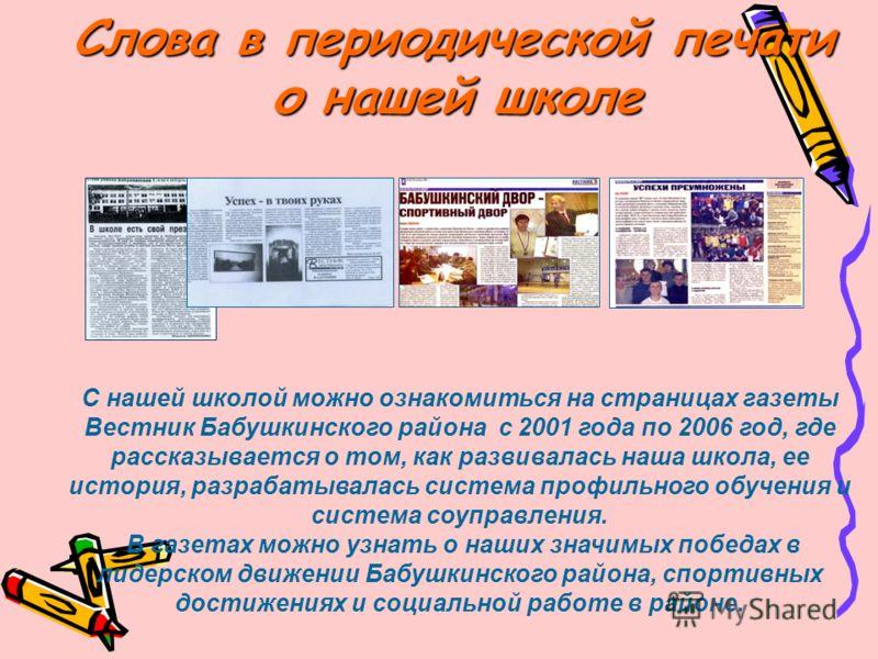 Слова в периодической печати о нашей школе С нашей школой можно ознакомиться на страницах газеты Вестник Бабушкинского района с 2001 года по 2006 год, где рассказывается о том, как развивалась наша школа, ее история, разрабатывалась система профильно
