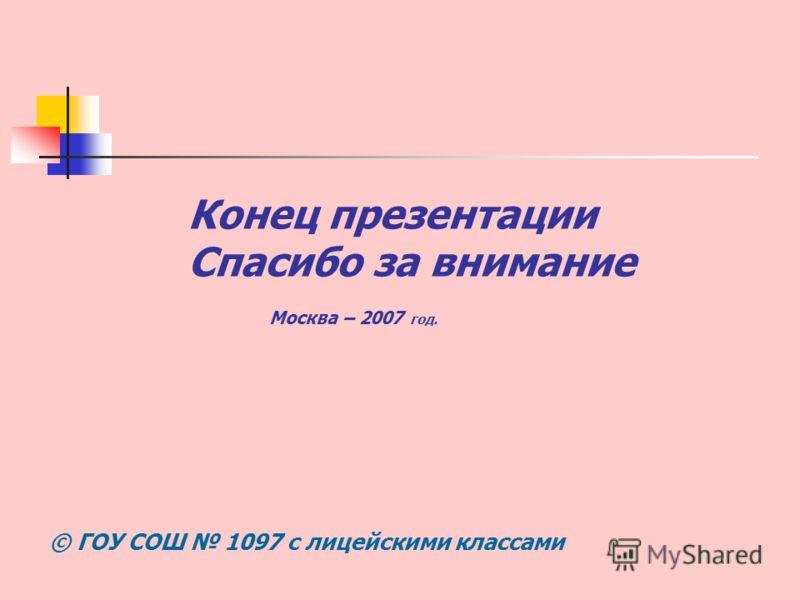 Конец презентации Спасибо за внимание Москва – 2007 год. © ГОУ СОШ 1097 с лицейскими классами