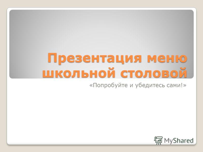 Презентация меню школьной столовой «Попробуйте и убедитесь сами!»