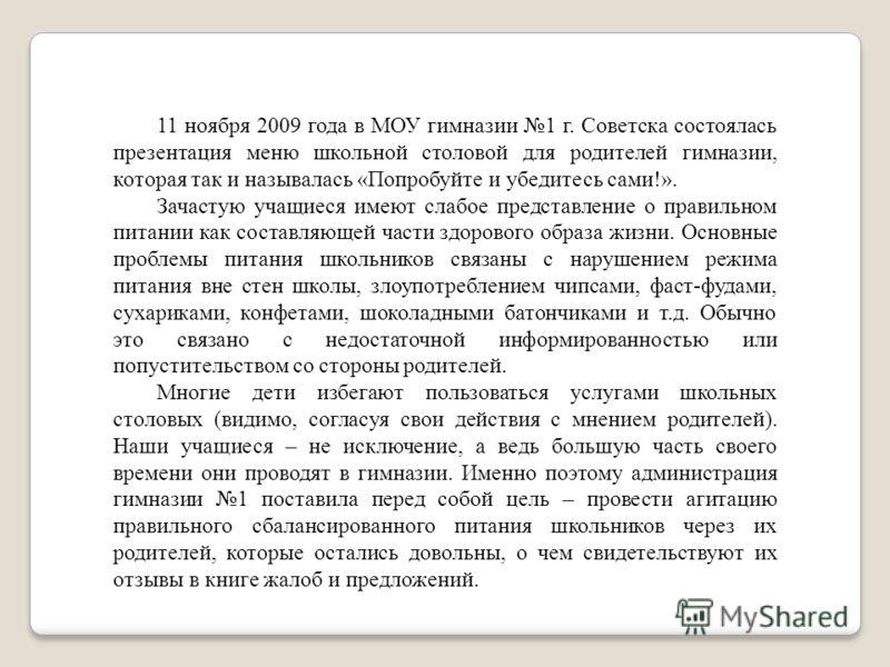 11 ноября 2009 года в МОУ гимназии 1 г. Советска состоялась презентация меню школьной столовой для родителей гимназии, которая так и называлась «Попробуйте и убедитесь сами!». Зачастую учащиеся имеют слабое представление о правильном питании как сост