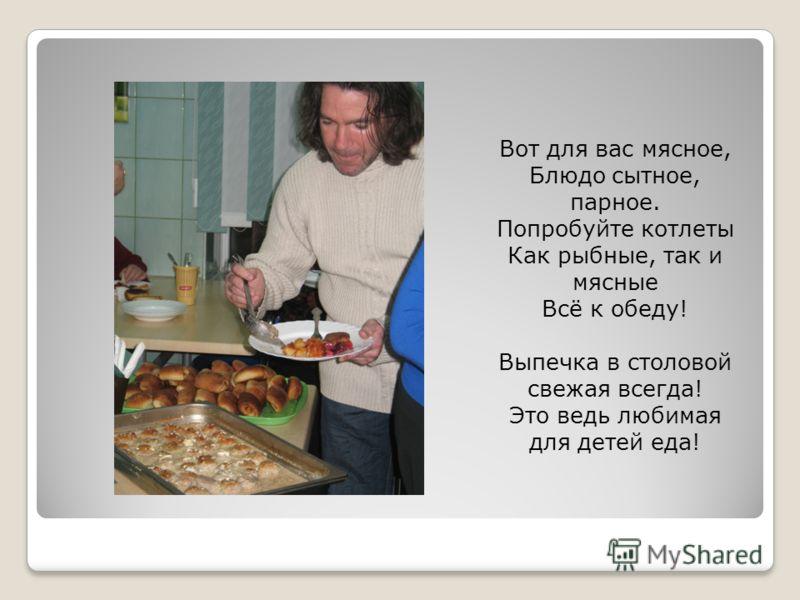Вот для вас мясное, Блюдо сытное, парное. Попробуйте котлеты Как рыбные, так и мясные Всё к обеду! Выпечка в столовой свежая всегда! Это ведь любимая для детей еда!