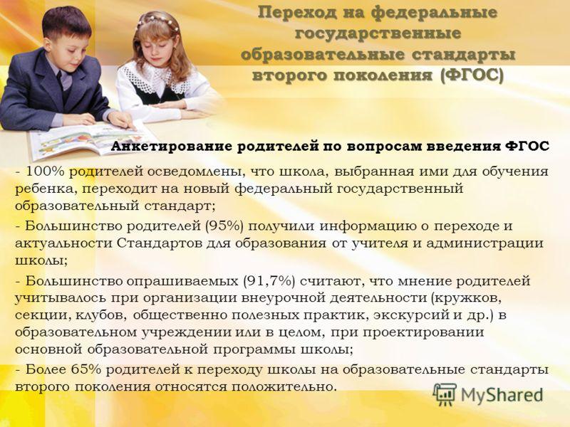 Переход на федеральные государственные образовательные стандарты второго поколения (ФГОС) Анкетирование родителей по вопросам введения ФГОС - 100% родителей осведомлены, что школа, выбранная ими для обучения ребенка, переходит на новый федеральный го