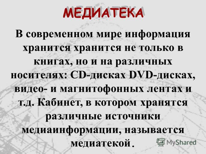 МЕДИАТЕКА В современном мире информация хранится хранится не только в книгах, но и на различных носителях: CD-дисках DVD-дисках, видео- и магнитофонных лентах и т.д. Кабинет, в котором хранятся различные источники медиаинформации, называется медиатек