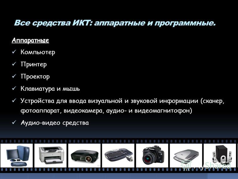 Все средства ИКТ: аппаратные и программные. Аппаратные Компьютер Принтер Проектор Клавиатура и мышь Устройства для ввода визуальной и звуковой информации (сканер, фотоаппарат, видеокамера, аудио- и видеомагнитофон) Аудио-видео средства