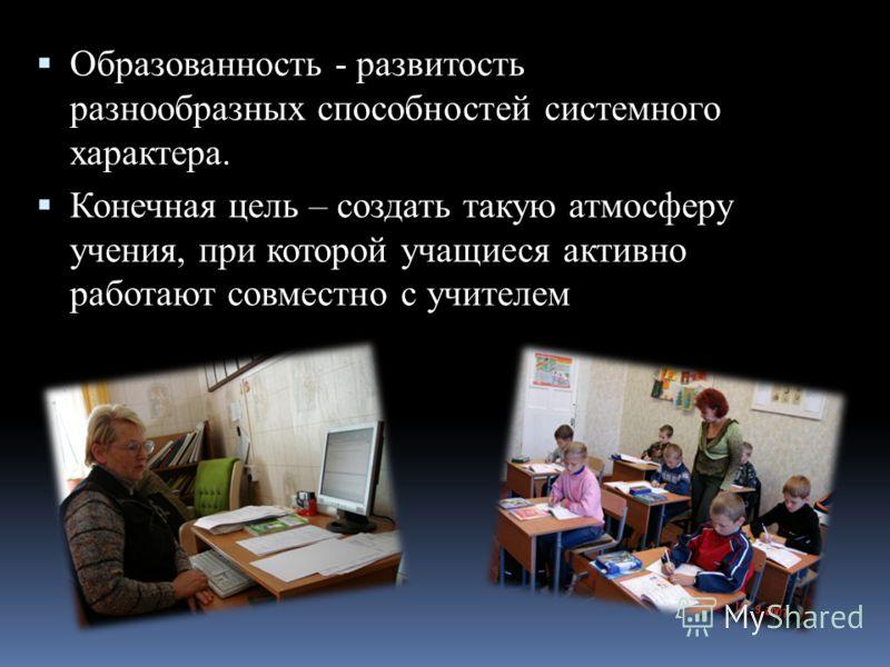 Образованность - развитость разнообразных способностей системного характера. Конечная цель – создать такую атмосферу учения, при которой учащиеся активно работают совместно с учителем