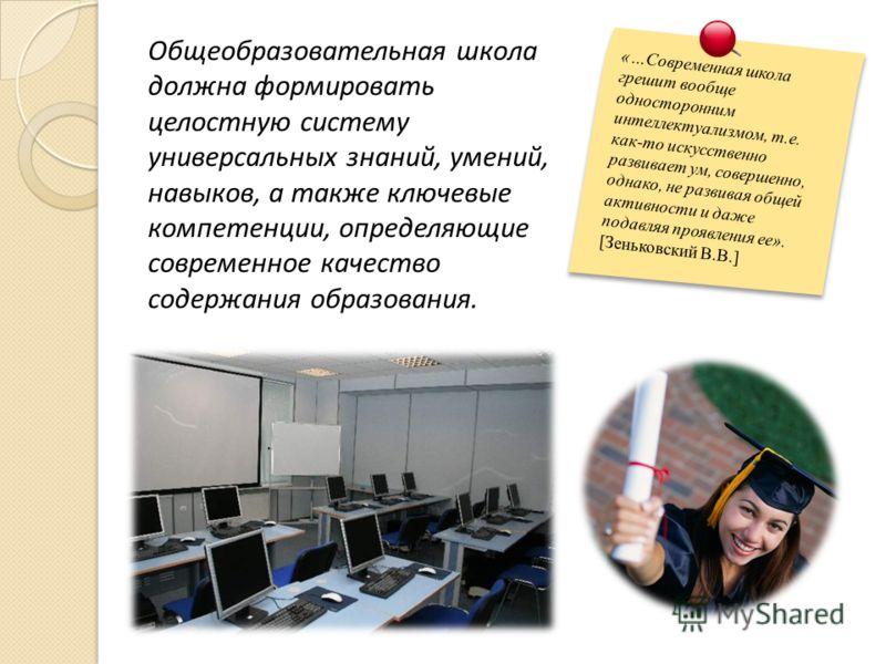 Общеобразовательная школа должна формировать целостную систему универсальных знаний, умений, навыков, а также ключевые компетенции, определяющие современное качество содержания образования. «…Современная школа грешит вообще односторонним интеллектуал