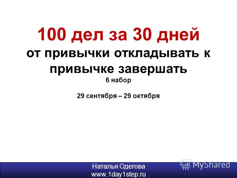 100 дел за 30 дней от привычки откладывать к привычке завершать 6 набор 29 сентября – 29 октября Наталья Одегова www.1day1step.ru