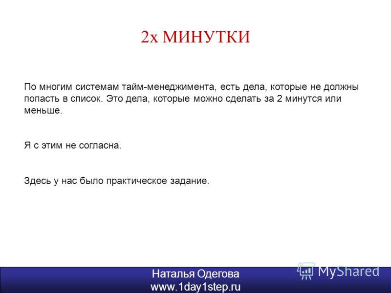 Наталья Одегова www.1day1step.ru 2х МИНУТКИ Наталья Одегова www.1day1step.ru По многим системам тайм-менеджимента, есть дела, которые не должны попасть в список. Это дела, которые можно сделать за 2 минутся или меньше. Я с этим не согласна. Здесь у н