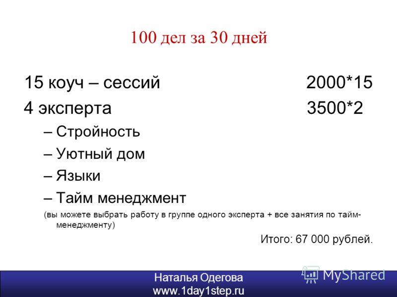 Наталья Одегова www.1day1step.ru 100 дел за 30 дней 15 коуч – сессий 2000*15 4 эксперта 3500*2 –Стройность –Уютный дом –Языки –Тайм менеджмент (вы можете выбрать работу в группе одного эксперта + все занятия по тайм- менеджменту) Итого: 67 000 рублей