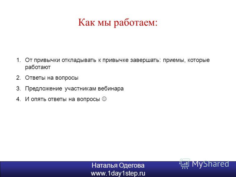 Наталья Одегова www.1day1step.ru Как мы работаем: 1.От привычки откладывать к привычке завершать: приемы, которые работают 2.Ответы на вопросы 3.Предложение участникам вебинара 4.И опять ответы на вопросы Наталья Одегова www.1day1step.ru