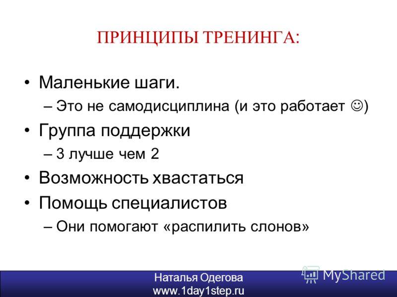 Наталья Одегова www.1day1step.ru ПРИНЦИПЫ ТРЕНИНГА : Маленькие шаги. –Это не самодисциплина (и это работает ) Группа поддержки –3 лучше чем 2 Возможность хвастаться Помощь специалистов –Они помогают «распилить слонов» Наталья Одегова www.1day1step.ru