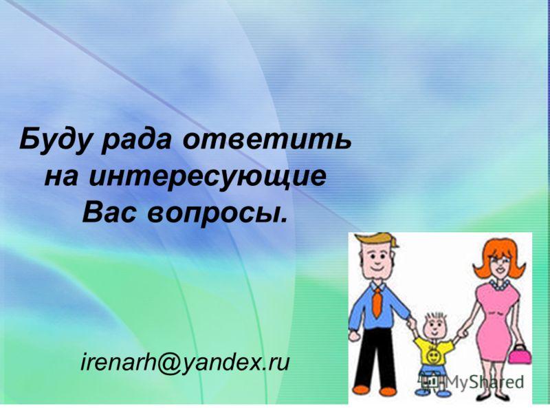 Буду рада ответить на интересующие Вас вопросы. irenarh@yandex.ru