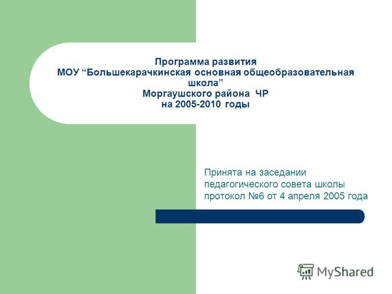 Программа развития МОУ Большекарачкинская основная общеобразовательная школа Моргаушского района ЧР на 2005-2010 годы Принята на заседании педагогического совета школы протокол 6 от 4 апреля 2005 года