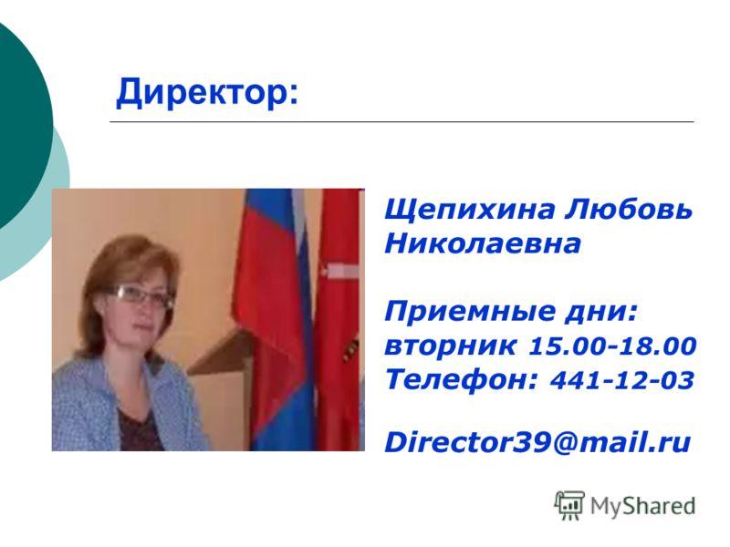 Директор: Щепихина Любовь Николаевна Приемные дни: вторник 15.00-18.00 Телефон: 441-12-03 Director39@mail.ru