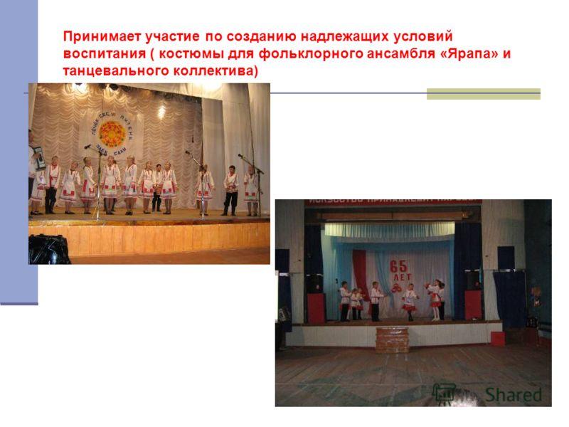 Принимает участие по созданию надлежащих условий воспитания ( костюмы для фольклорного ансамбля «Ярапа» и танцевального коллектива)