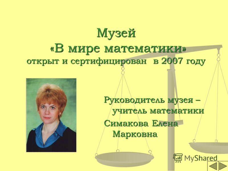 Музей «В мире математики» открыт и сертифицирован в 2007 году Руководитель музея – учитель математики Симакова Елена Марковна