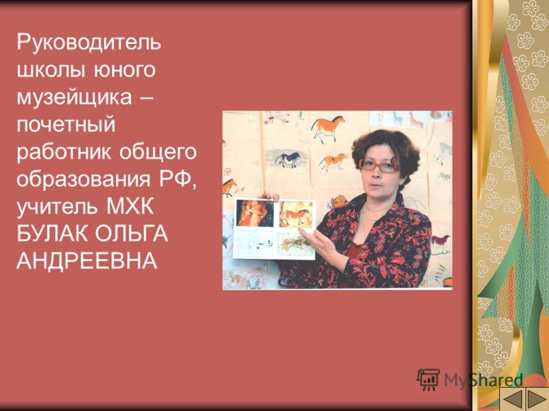 Руководитель школы юного музейщика – почетный работник общего образования РФ, учитель МХК БУЛАК ОЛЬГА АНДРЕЕВНА